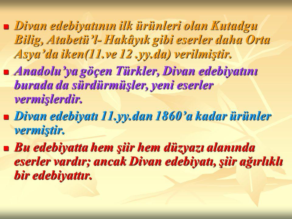 Divan edebiyatının ilk ürünleri olan Kutadgu Bilig, Atabetü'l- Hakâyık gibi eserler daha Orta Asya'da iken(11.ve 12.yy.da) verilmiştir. Divan edebiyat