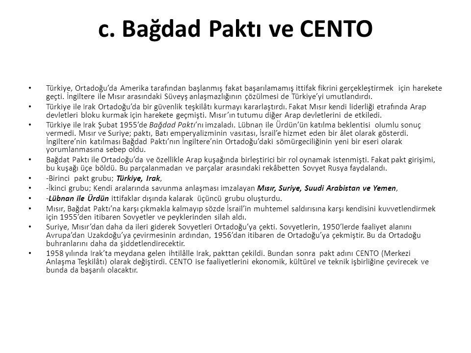 c. Bağdad Paktı ve CENTO Türkiye, Ortadoğu'da Amerika tarafından başlanmış fakat başarılamamış ittifak fikrini gerçekleştirmek için harekete geçti. İn