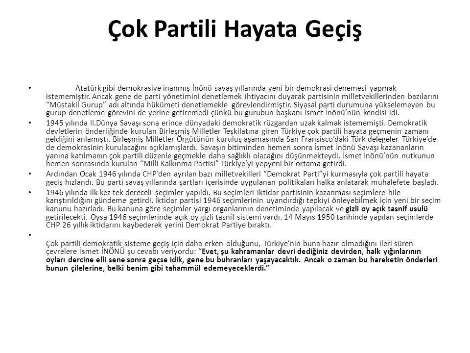 Çok Partili Hayata Geçiş Atatürk gibi demokrasiye inanmış İnönü savaş yıllarında yeni bir demokrasi denemesi yapmak istememiştir. Ancak gene de parti