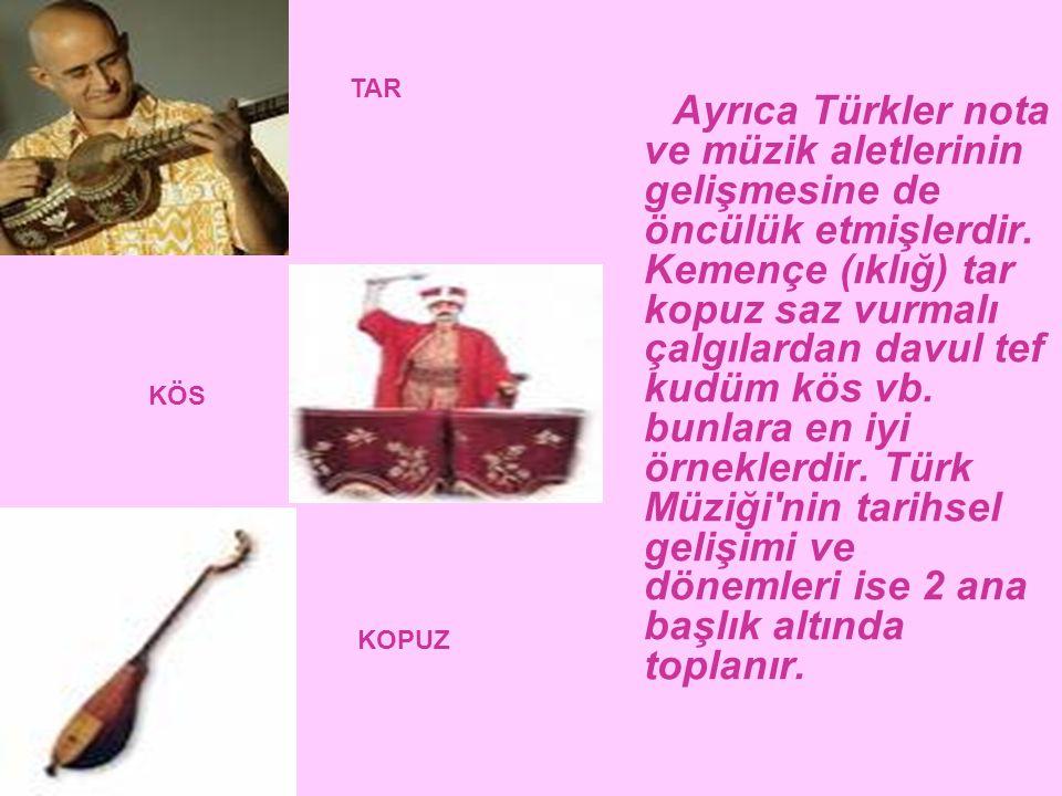 Ayrıca Türkler nota ve müzik aletlerinin gelişmesine de öncülük etmişlerdir. Kemençe (ıklığ) tar kopuz saz vurmalı çalgılardan davul tef kudüm kös vb.