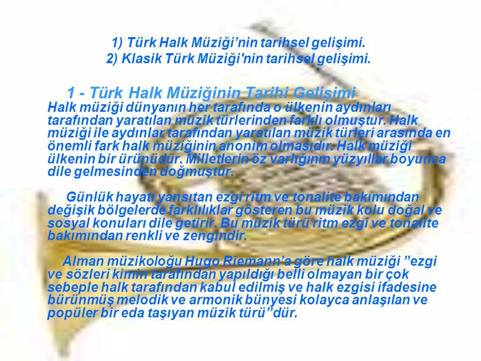 Türk Halk Müziği ise Türk milletinin esasını oluşturan büyük halk kitlesinin tarih boyunca ve her medeniyet dairesinde kendi kendine yarattığı içinde eski müzik geleneklerini devam ettirdiği anonim bir karakter taşıyan halk sanat türü dür.