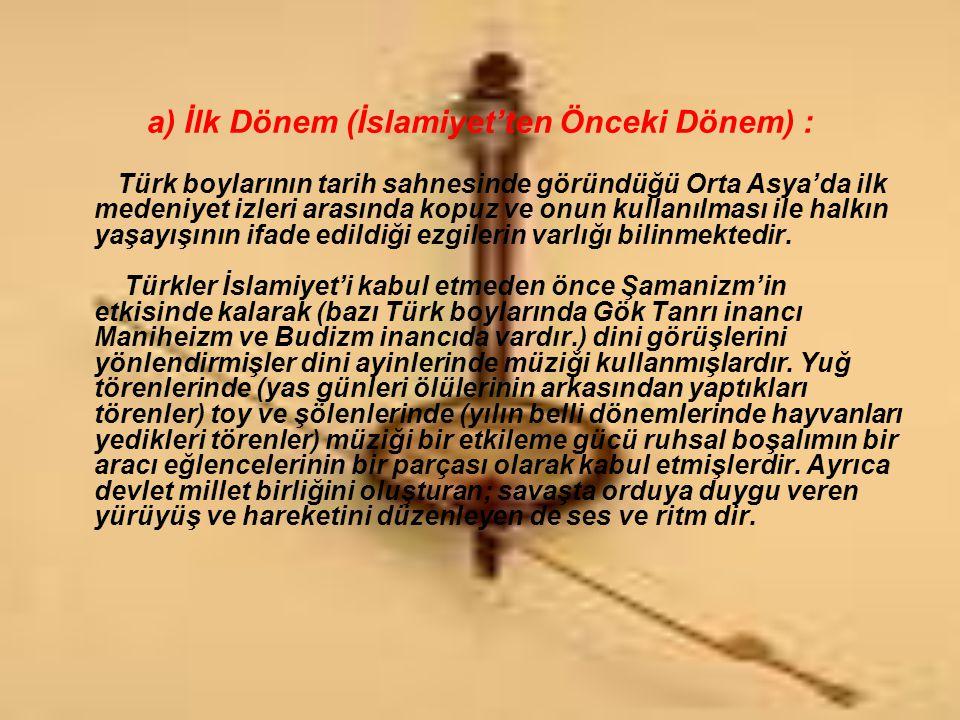 a) İlk Dönem (İslamiyet'ten Önceki Dönem) : Türk boylarının tarih sahnesinde göründüğü Orta Asya'da ilk medeniyet izleri arasında kopuz ve onun kullan
