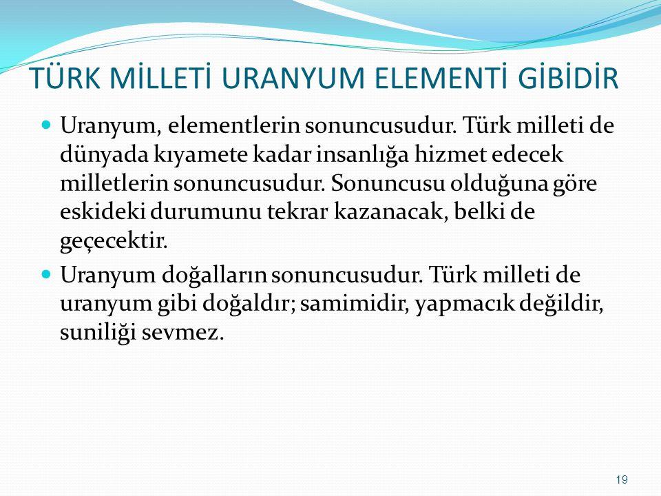 TÜRK MİLLETİ URANYUM ELEMENTİ GİBİDİR Uranyum, elementlerin sonuncusudur. Türk milleti de dünyada kıyamete kadar insanlığa hizmet edecek milletlerin s
