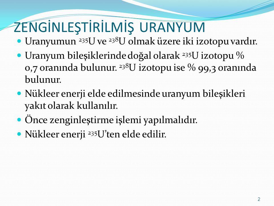 ZENGİNLEŞTİRİLMİŞ URANYUM Uranyumun 235 U ve 238 U olmak üzere iki izotopu vardır. Uranyum bileşiklerinde doğal olarak 235 U izotopu % 0,7 oranında bu