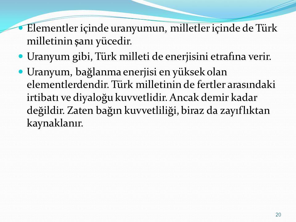 Elementler içinde uranyumun, milletler içinde de Türk milletinin şanı yücedir. Uranyum gibi, Türk milleti de enerjisini etrafına verir. Uranyum, bağla