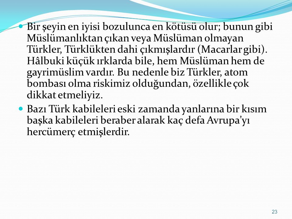 Bir şeyin en iyisi bozulunca en kötüsü olur; bunun gibi Müslümanlıktan çıkan veya Müslüman olmayan Türkler, Türklükten dahi çıkmışlardır (Macarlar gibi).