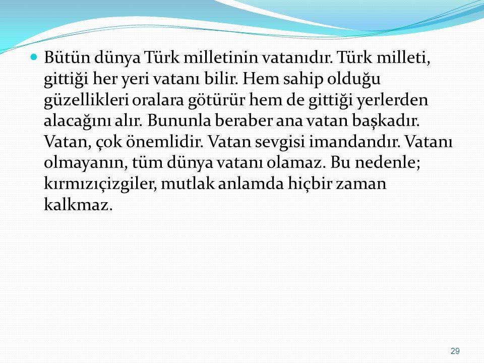 Bütün dünya Türk milletinin vatanıdır. Türk milleti, gittiği her yeri vatanı bilir. Hem sahip olduğu güzellikleri oralara götürür hem de gittiği yerle