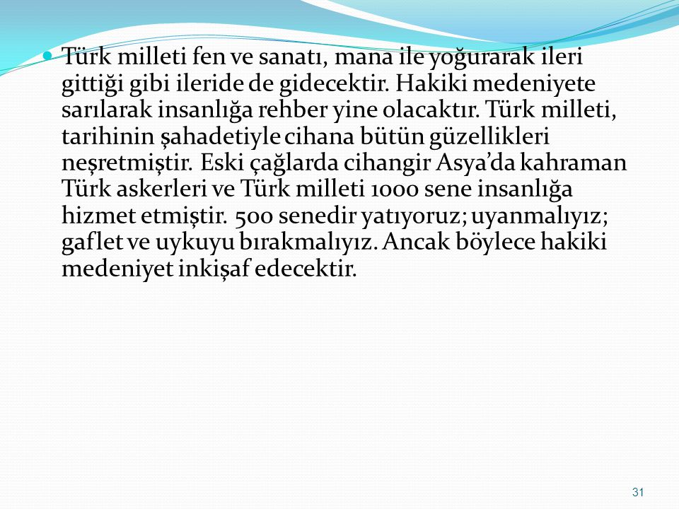Türk milleti fen ve sanatı, mana ile yoğurarak ileri gittiği gibi ileride de gidecektir. Hakiki medeniyete sarılarak insanlığa rehber yine olacaktır.