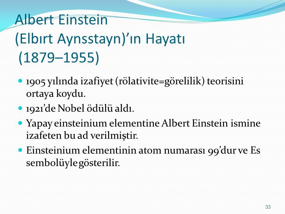 Albert Einstein (Elbırt Aynsstayn)'ın Hayatı (1879–1955) 1905 yılında izafiyet (rölativite=görelilik) teorisini ortaya koydu. 1921'de Nobel ödülü aldı