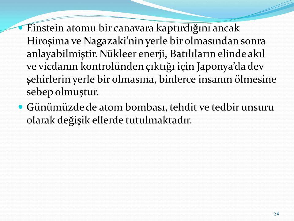Einstein atomu bir canavara kaptırdığını ancak Hiroşima ve Nagazaki'nin yerle bir olmasından sonra anlayabilmiştir. Nükleer enerji, Batılıların elinde