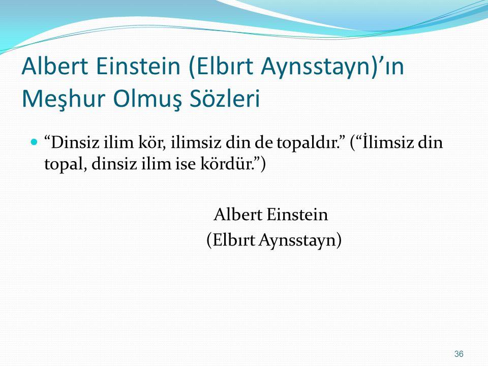 Albert Einstein (Elbırt Aynsstayn)'ın Meşhur Olmuş Sözleri Dinsiz ilim kör, ilimsiz din de topaldır. ( İlimsiz din topal, dinsiz ilim ise kördür. ) Albert Einstein (Elbırt Aynsstayn) 36
