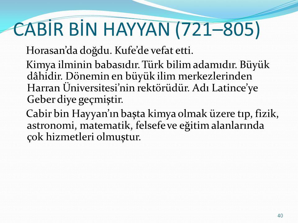 CABİR BİN HAYYAN (721–805) Horasan'da doğdu. Kufe'de vefat etti. Kimya ilminin babasıdır. Türk bilim adamıdır. Büyük dâhidir. Dönemin en büyük ilim me