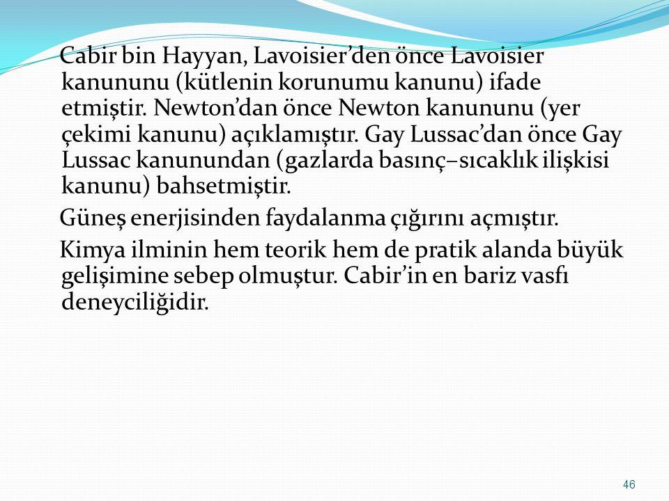 Cabir bin Hayyan, Lavoisier'den önce Lavoisier kanununu (kütlenin korunumu kanunu) ifade etmiştir. Newton'dan önce Newton kanununu (yer çekimi kanunu)