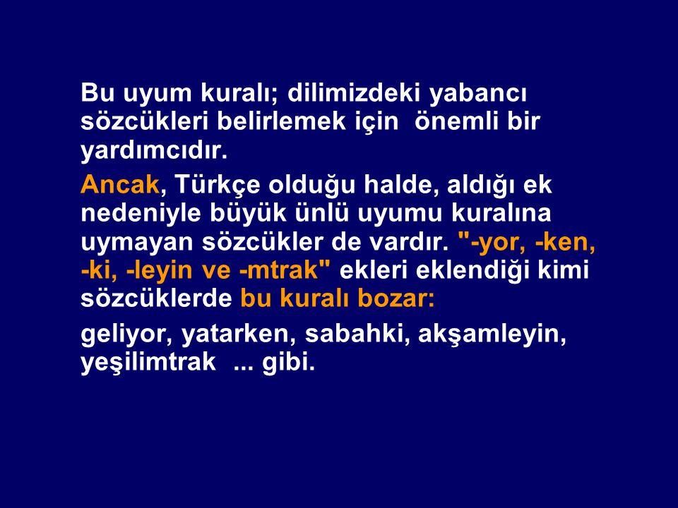 Bu uyum kuralı; dilimizdeki yabancı sözcükleri belirlemek için önemli bir yardımcıdır. Ancak, Türkçe olduğu halde, aldığı ek nedeniyle büyük ünlü uyum
