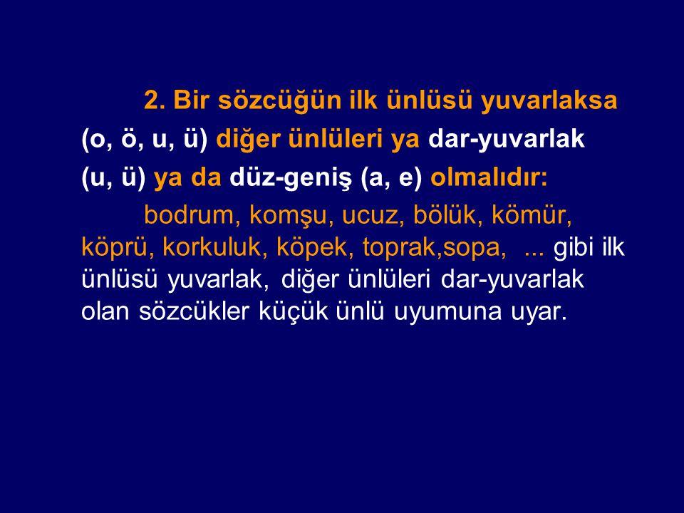 2. Bir sözcüğün ilk ünlüsü yuvarlaksa (o, ö, u, ü) diğer ünlüleri ya dar-yuvarlak (u, ü) ya da düz-geniş (a, e) olmalıdır: bodrum, komşu, ucuz, bölük,