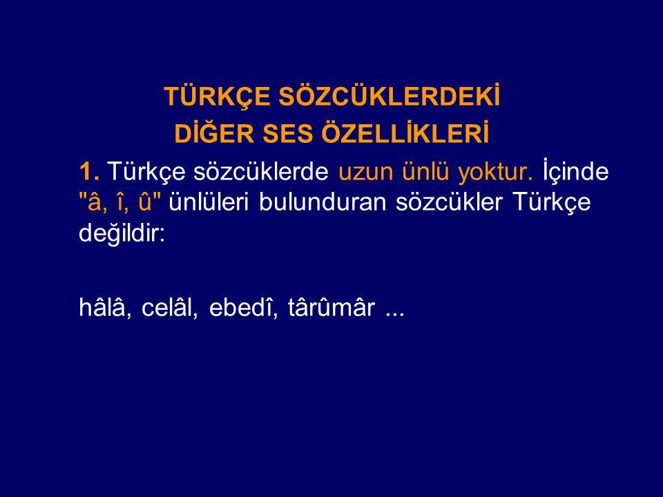 TÜRKÇE SÖZCÜKLERDEKİ DİĞER SES ÖZELLİKLERİ 1. Türkçe sözcüklerde uzun ünlü yoktur. İçinde