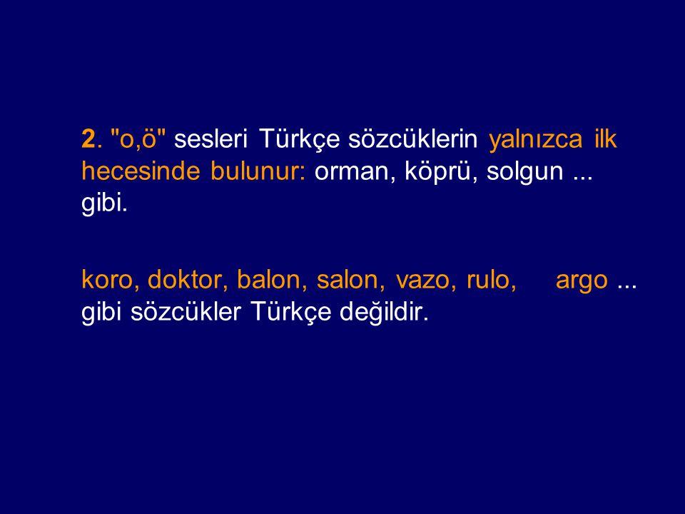 2. o,ö sesleri Türkçe sözcüklerin yalnızca ilk hecesinde bulunur: orman, köprü, solgun...