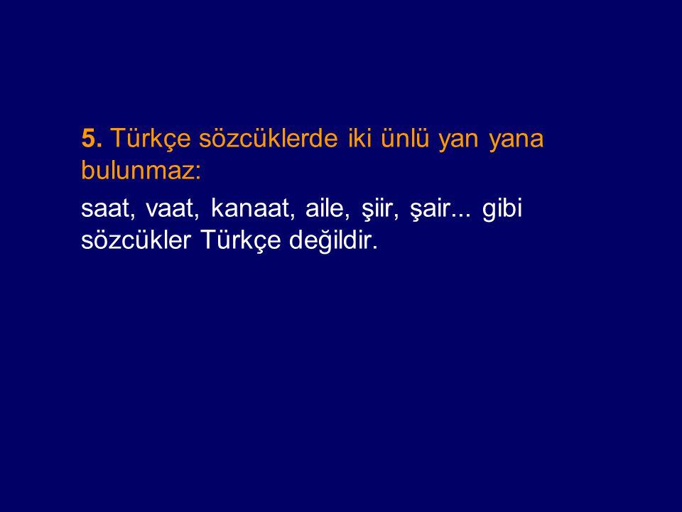 5. Türkçe sözcüklerde iki ünlü yan yana bulunmaz: saat, vaat, kanaat, aile, şiir, şair... gibi sözcükler Türkçe değildir.
