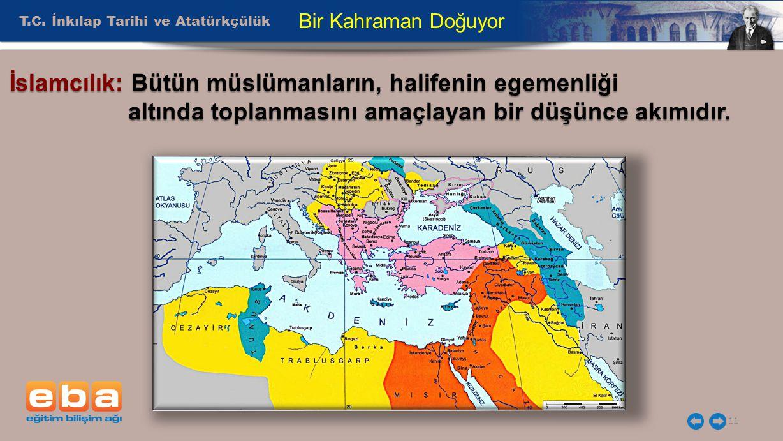T.C. İnkılap Tarihi ve Atatürkçülük 11 Bir Kahraman Doğuyor İslamcılık: Bütün müslümanların, halifenin egemenliği altında toplanmasını amaçlayan bir d