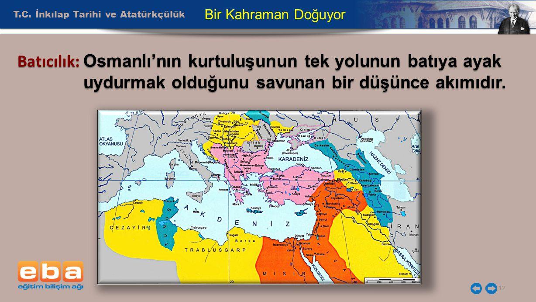T.C. İnkılap Tarihi ve Atatürkçülük 12 Bir Kahraman Doğuyor Batıcılık: Osmanlı'nın kurtuluşunun tek yolunun batıya ayak uydurmak olduğunu savunan bir