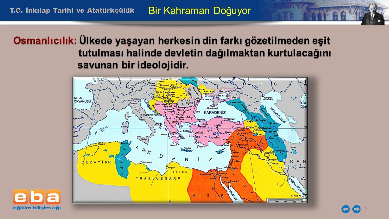 T.C. İnkılap Tarihi ve Atatürkçülük 9 Bir Kahraman Doğuyor Osmanlıcılık: Ülkede yaşayan herkesin din farkı gözetilmeden eşit tutulması halinde devleti
