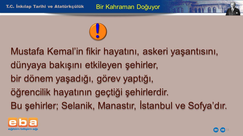 T.C. İnkılap Tarihi ve Atatürkçülük 11 Bir Kahraman Doğuyor Mustafa Kemal'in fikir hayatını, askeri yaşantısını, dünyaya bakışını etkileyen şehirler,