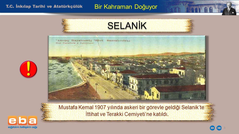 T.C. İnkılap Tarihi ve Atatürkçülük 3 Bir Kahraman Doğuyor Mustafa Kemal 1907 yılında askeri bir görevle geldiği Selanik'te İttihat ve Terakki Cemiyet