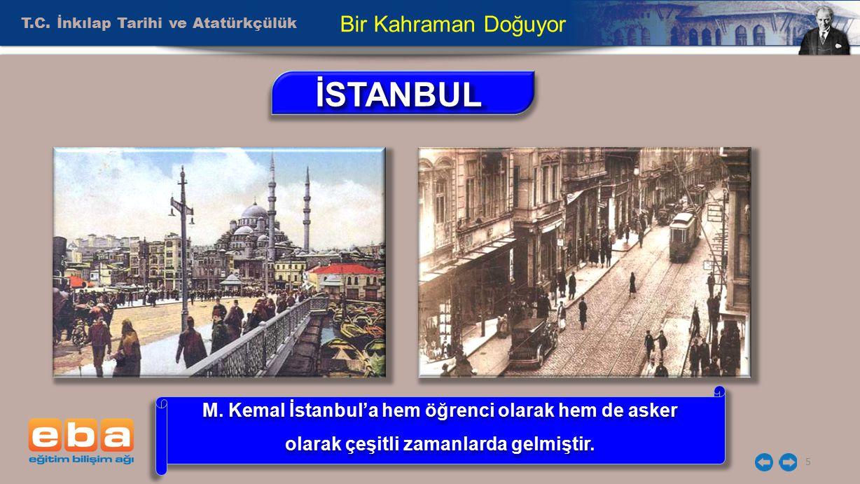 T.C. İnkılap Tarihi ve Atatürkçülük 5 Bir Kahraman Doğuyor İSTANBULİSTANBUL M. Kemal İstanbul'a hem öğrenci olarak hem de asker olarak çeşitli zamanla