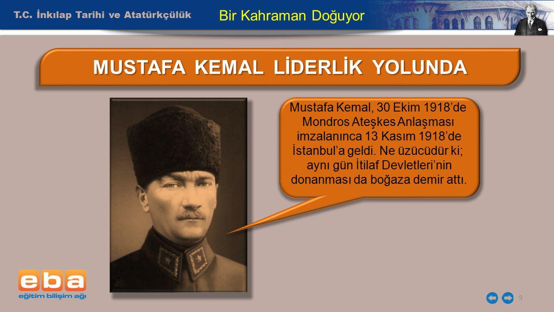 T.C. İnkılap Tarihi ve Atatürkçülük 9 Bir Kahraman Doğuyor MUSTAFA KEMAL LİDERLİK YOLUNDA Mustafa Kemal, 30 Ekim 1918'de Mondros Ateşkes Anlaşması imz