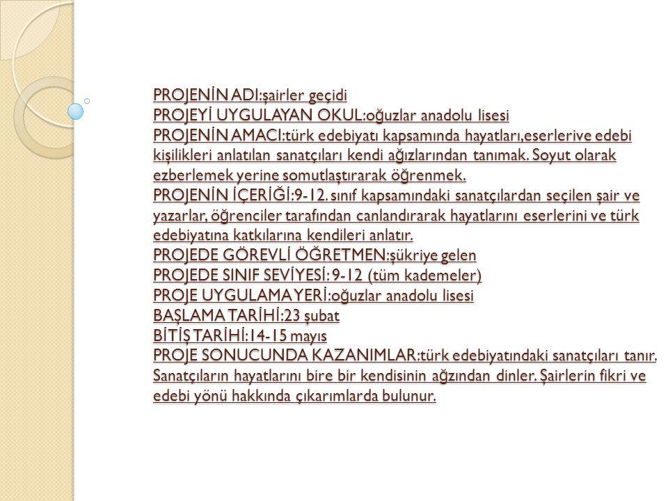 PROJEN İ N ADI:şairler geçidi PROJEY İ UYGULAYAN OKUL:o ğ uzlar anadolu lisesi PROJEN İ N AMACI:türk edebiyatı kapsamında hayatları,eserlerive edebi kişilikleri anlatılan sanatçıları kendi a ğ ızlarından tanımak.