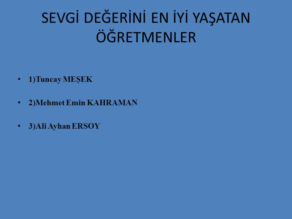 SEVGİ DEĞERİNİ EN İYİ YAŞATAN ÖĞRETMENLER 1)Tuncay MEŞEK 2)Mehmet Emin KAHRAMAN 3)Ali Ayhan ERSOY