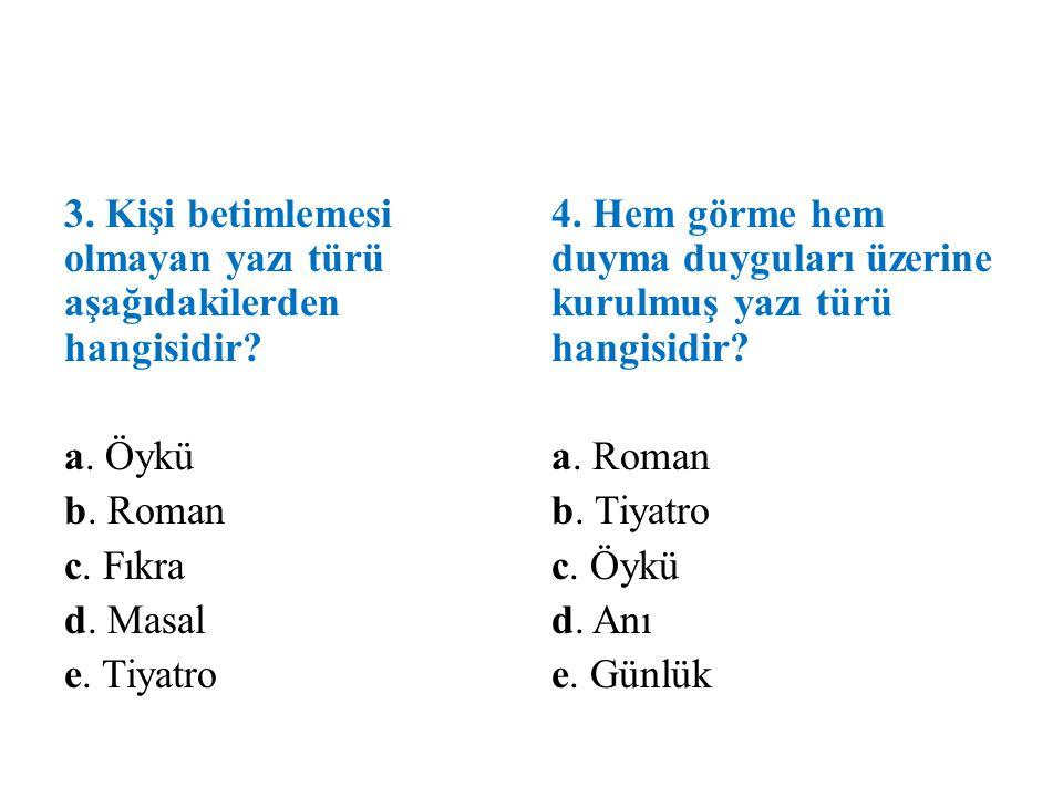 3. Kişi betimlemesi olmayan yazı türü aşağıdakilerden hangisidir? a. Öykü b. Roman c. Fıkra d. Masal e. Tiyatro 4. Hem görme hem duyma duyguları üzeri