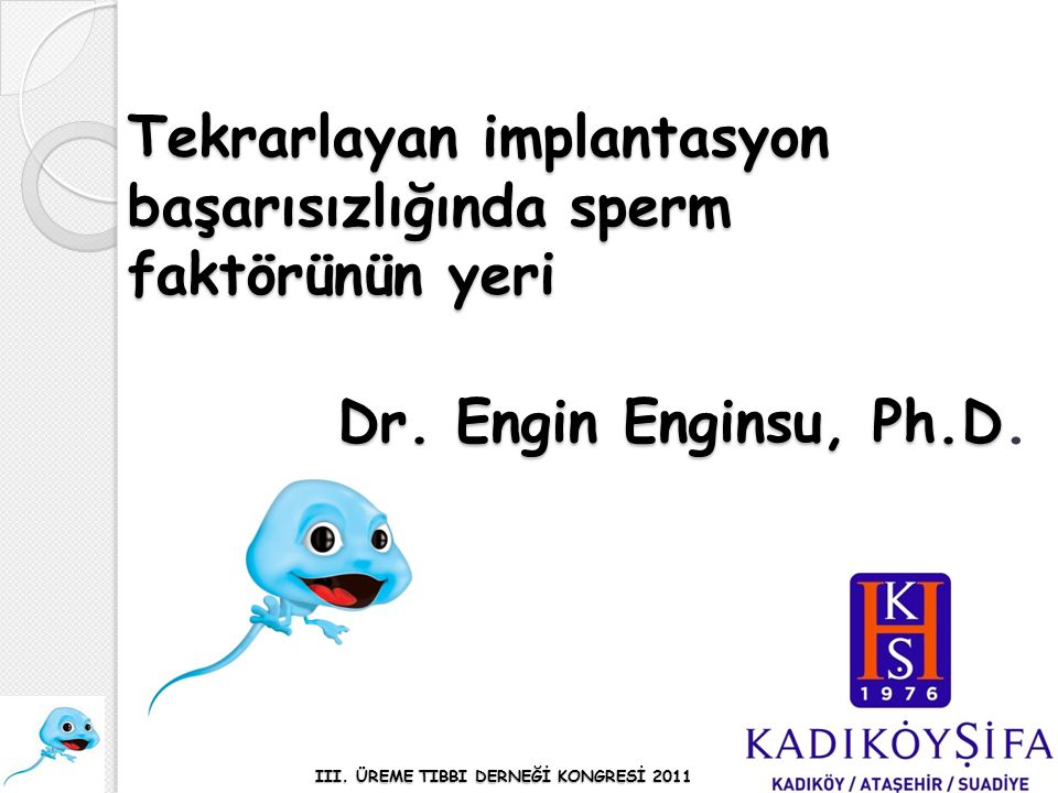 Tekrarlayan implantasyon başarısızlığında sperm faktörünün yeri Dr. Engin Enginsu, Ph.D Dr. Engin Enginsu, Ph.D. III. ÜREME TIBBI DERNEĞİ KONGRESİ 201