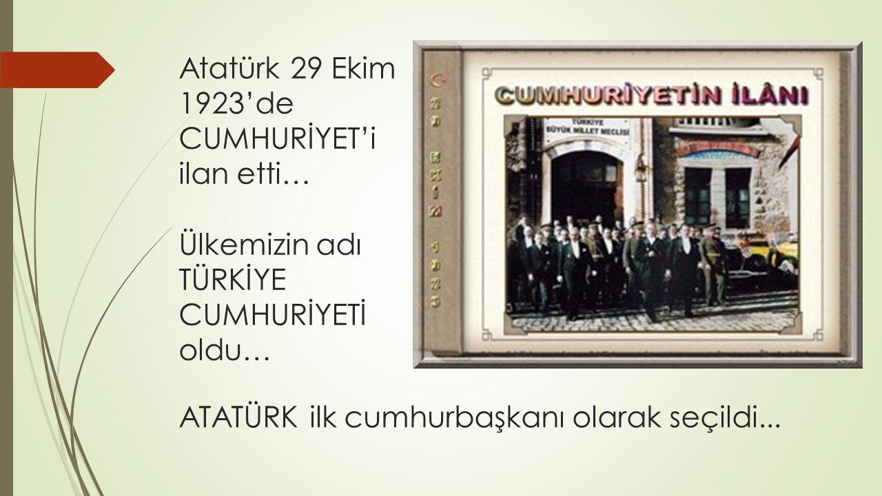 ATATÜRK ilk cumhurbaşkanı olarak seçildi... Atatürk 29 Ekim 1923'de CUMHURİYET'i ilan etti… Ülkemizin adı TÜRKİYE CUMHURİYETİ oldu…