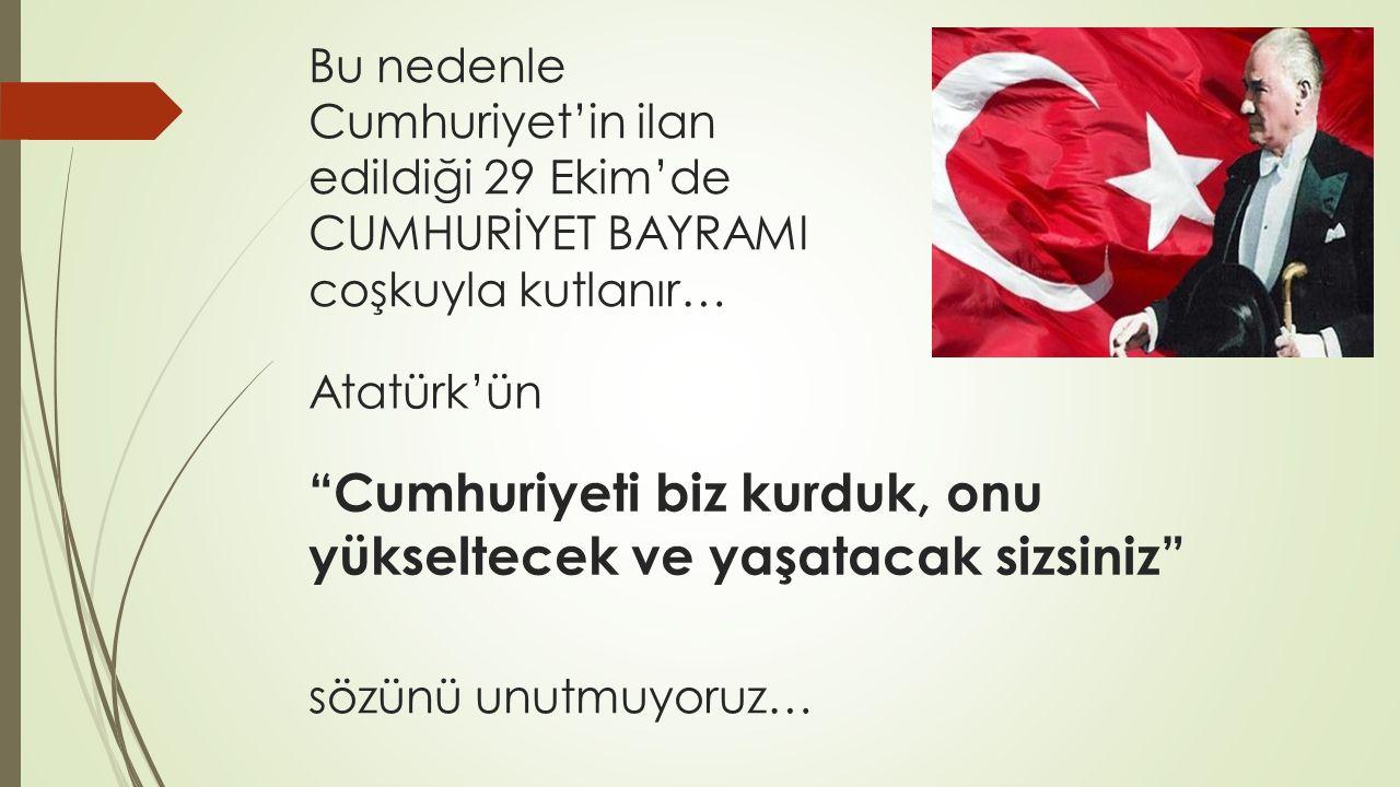 Cumhuriyeti biz kurduk, onu yükseltecek ve yaşatacak sizsiniz Atatürk'ün Bu nedenle Cumhuriyet'in ilan edildiği 29 Ekim'de CUMHURİYET BAYRAMI coşkuyla kutlanır… sözünü unutmuyoruz…