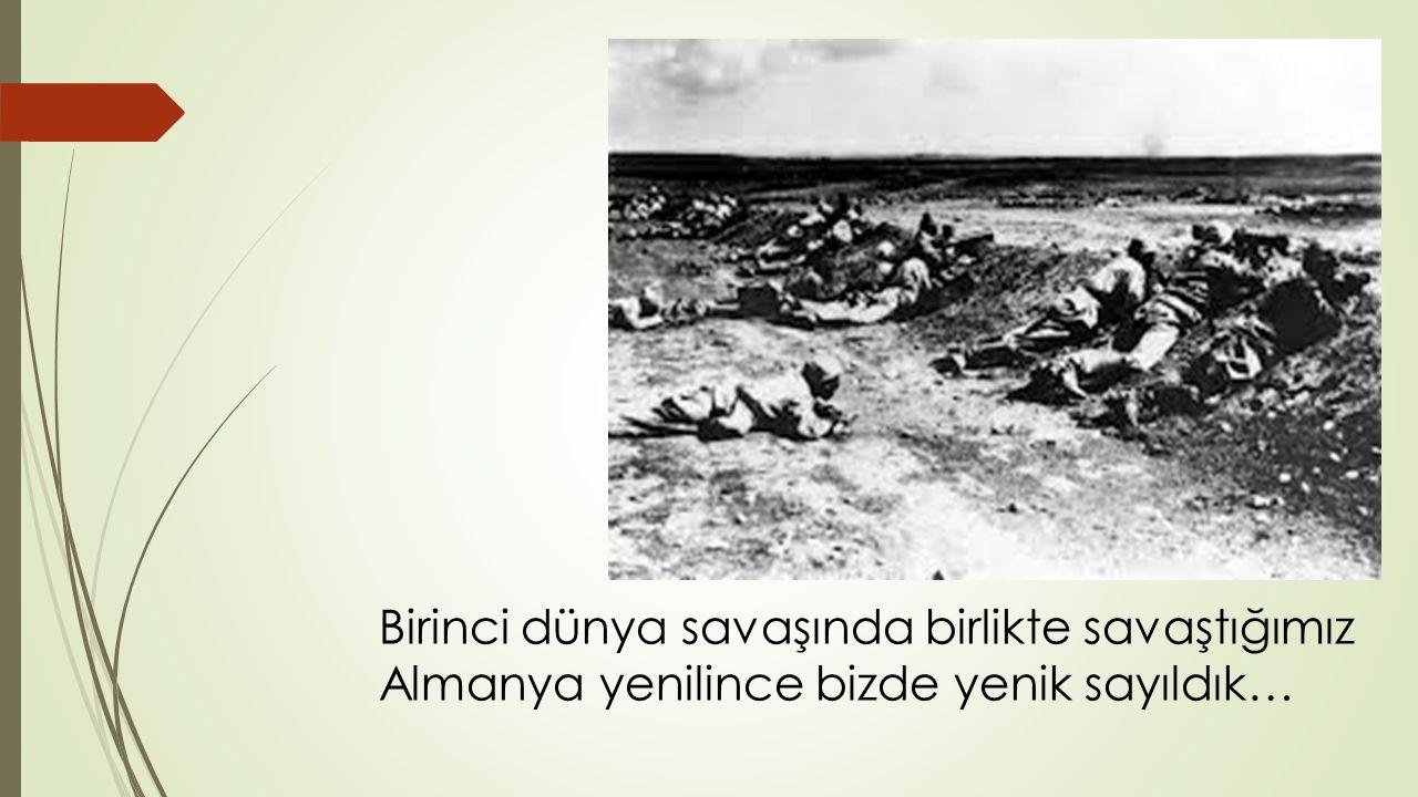 Birinci dünya savaşında birlikte savaştığımız Almanya yenilince bizde yenik sayıldık…