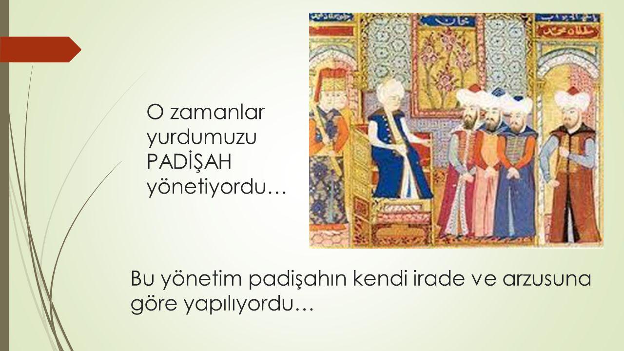 Bu yönetim padişahın kendi irade ve arzusuna göre yapılıyordu… O zamanlar yurdumuzu PADİŞAH yönetiyordu…