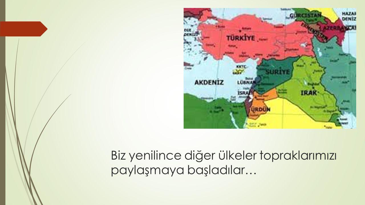 Biz yenilince diğer ülkeler topraklarımızı paylaşmaya başladılar…