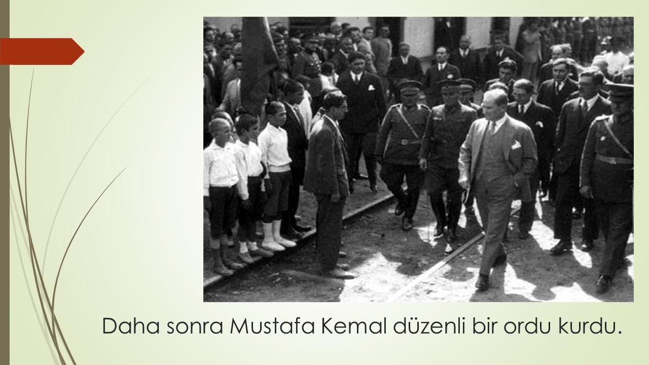Daha sonra Mustafa Kemal düzenli bir ordu kurdu.