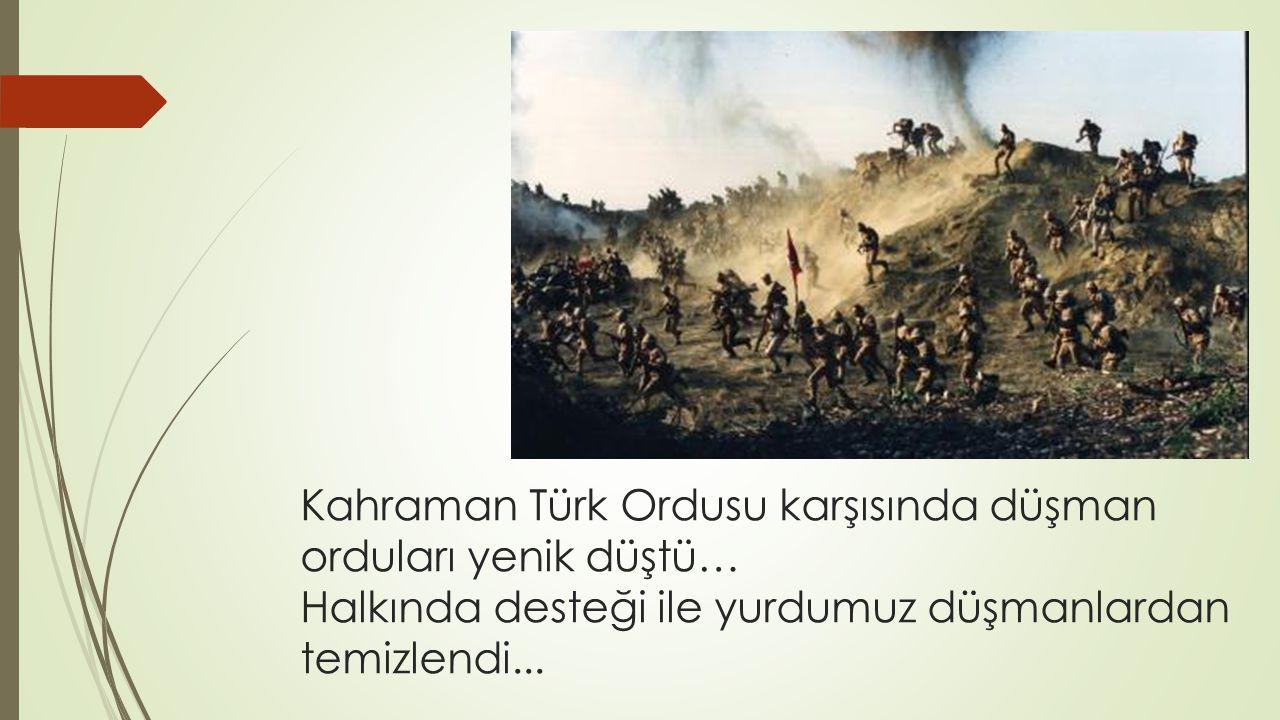 Kahraman Türk Ordusu karşısında düşman orduları yenik düştü… Halkında desteği ile yurdumuz düşmanlardan temizlendi...