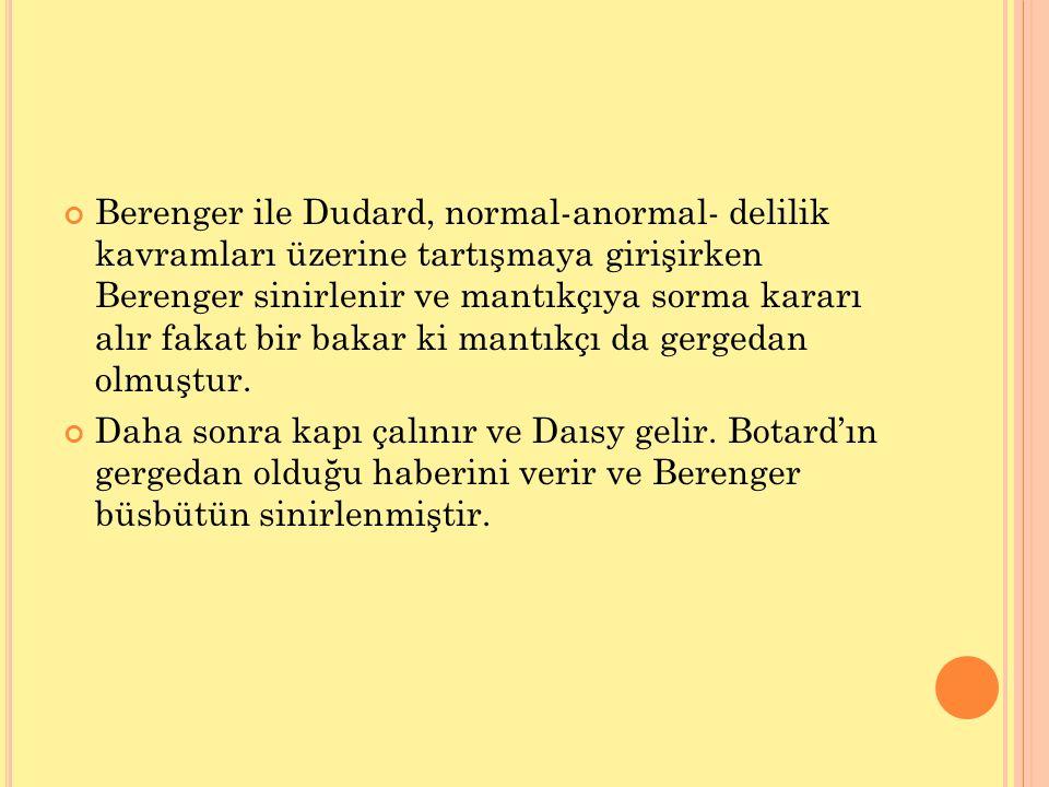Berenger ile Dudard, normal-anormal- delilik kavramları üzerine tartışmaya girişirken Berenger sinirlenir ve mantıkçıya sorma kararı alır fakat bir ba