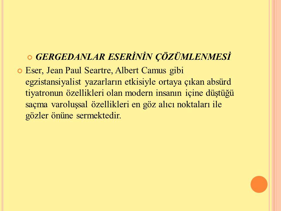 GERGEDANLAR ESERİNİN ÇÖZÜMLENMESİ Eser, Jean Paul Seartre, Albert Camus gibi egzistansiyalist yazarların etkisiyle ortaya çıkan absürd tiyatronun özel