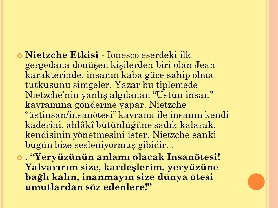 Nietzche Etkisi - Ionesco eserdeki ilk gergedana dönüşen kişilerden biri olan Jean karakterinde, insanın kaba güce sahip olma tutkusunu simgeler. Yaza