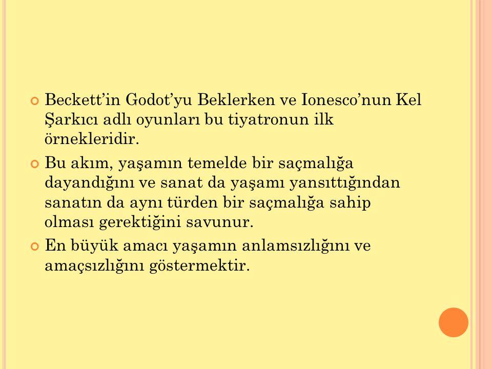 Beckett'in Godot'yu Beklerken ve Ionesco'nun Kel Şarkıcı adlı oyunları bu tiyatronun ilk örnekleridir. Bu akım, yaşamın temelde bir saçmalığa dayandığ