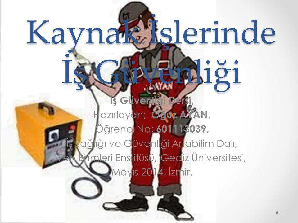 Kaynak İşlerinde İş Güvenliği İş Güvenliği Dersi, Hazırlayan; Oğuz AYAN, Öğrenci No; 601113039, İş Sağlığı ve Güvenliği Anabilim Dalı, Fen Bilimleri Enstitüsü, G ediz Üniversitesi, Mayıs 2014, İzmir.