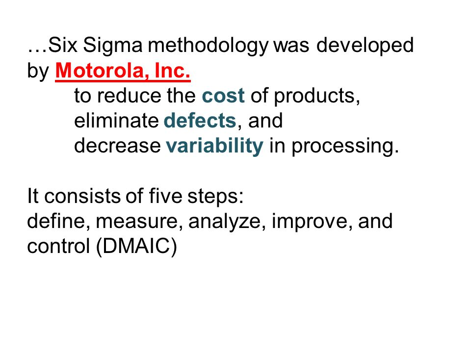 …Six Sigma methodology was developed by Motorola, Inc. to reduce the cost of products, eliminate defects, and decrease variability in processing. It c