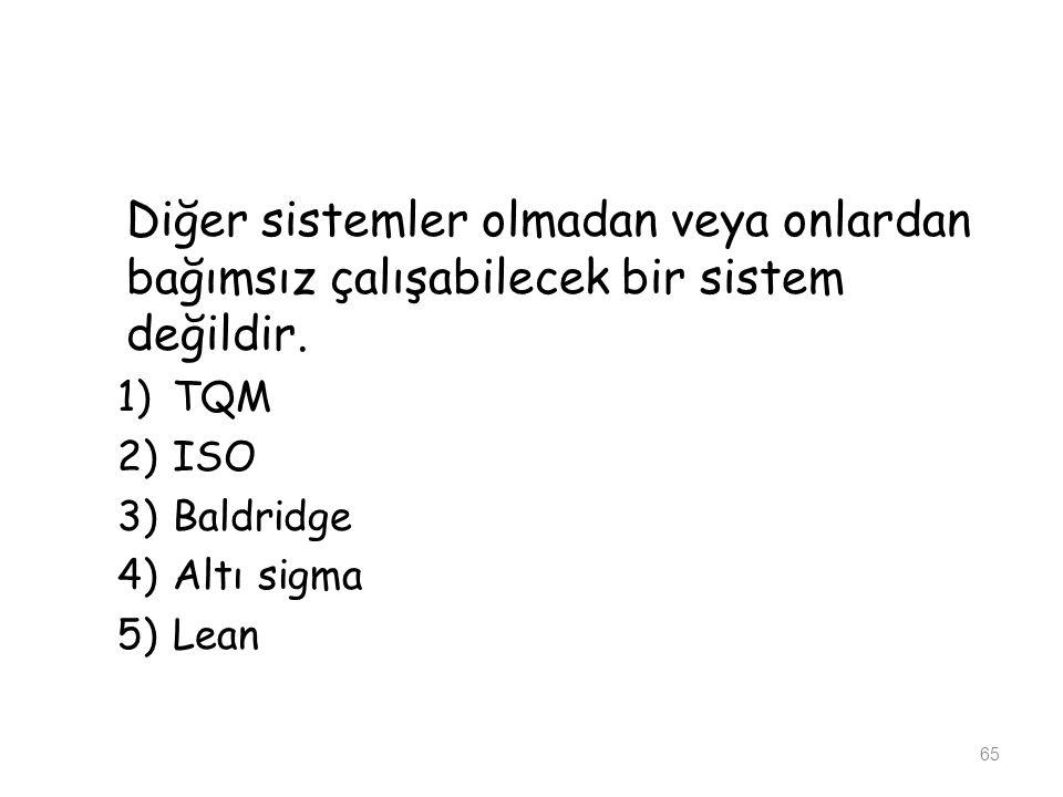 Diğer sistemler olmadan veya onlardan bağımsız çalışabilecek bir sistem değildir. 1)TQM 2)ISO 3)Baldridge 4)Altı sigma 5)Lean 65