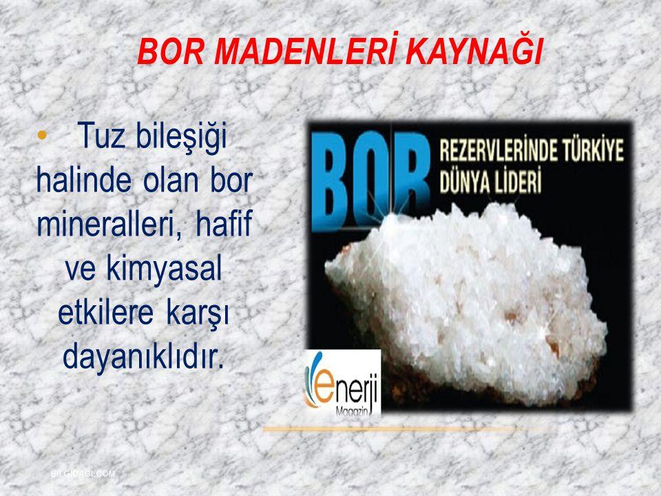 BOR MADENLERİ KAYNAĞI Tuz bileşiği halinde olan bor mineralleri, hafif ve kimyasal etkilere karşı dayanıklıdır. BILGIDAGI.COM