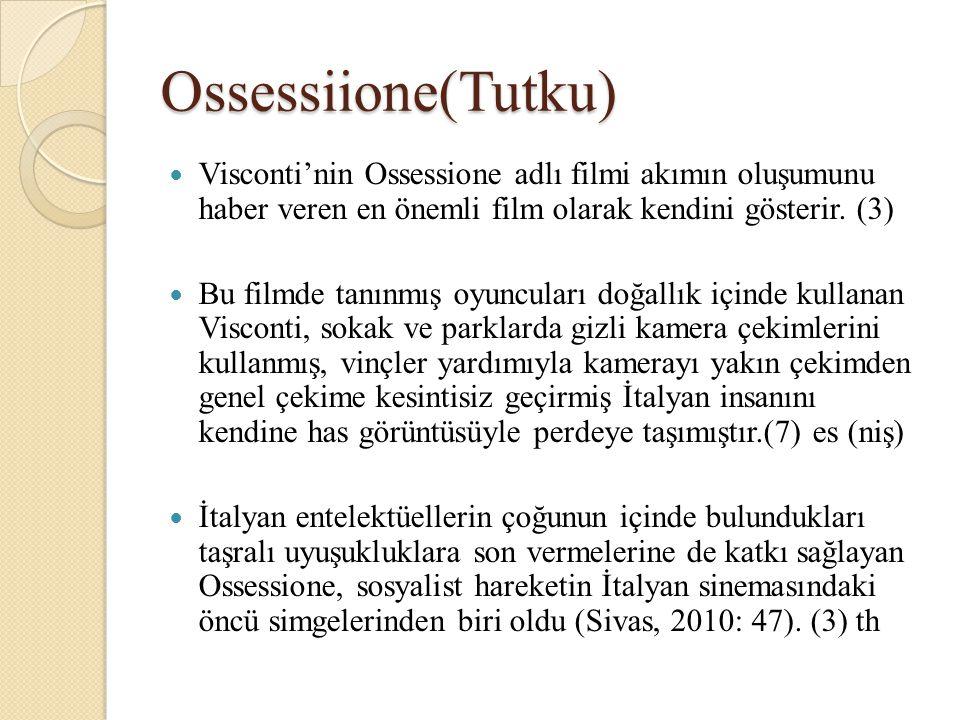 Ossessiione(Tutku) Visconti'nin Ossessione adlı filmi akımın oluşumunu haber veren en önemli film olarak kendini gösterir. (3) Bu filmde tanınmış oyun
