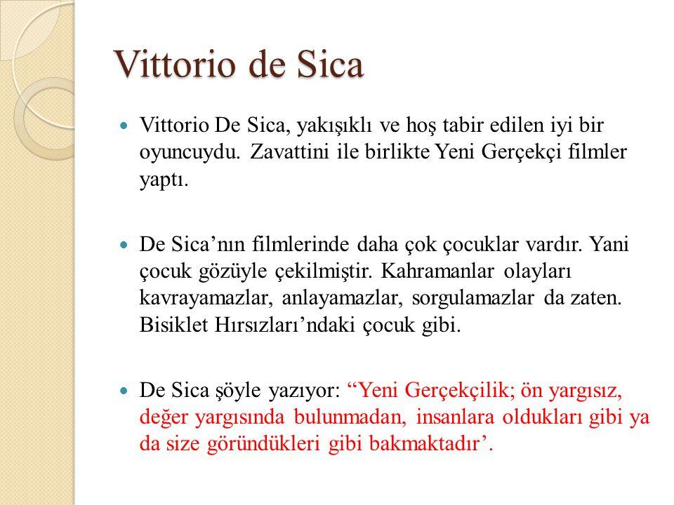 Vittorio de Sica Vittorio De Sica, yakışıklı ve hoş tabir edilen iyi bir oyuncuydu. Zavattini ile birlikte Yeni Gerçekçi filmler yaptı. De Sica'nın fi